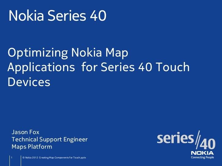 Nokia Series 40Optimizing Nokia MapApplications for Series 40 TouchDevicesJason FoxTechnical Support EngineerMaps Platform...
