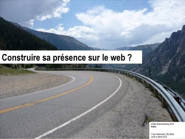 Construire sa présence sur le web ?                                      Atelier Webmarketing 2012                        ...