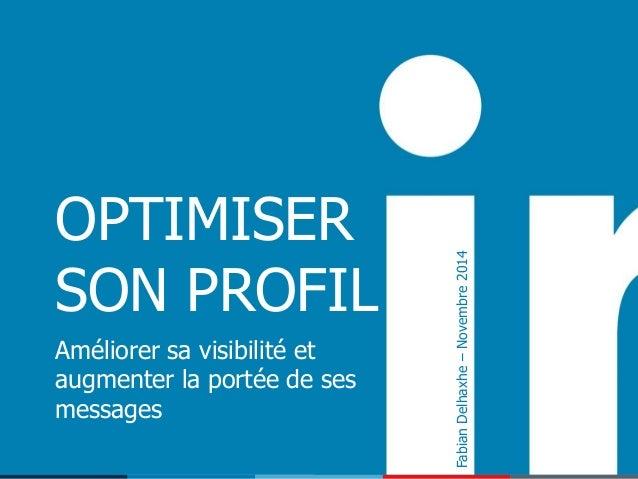 1 OPTIMISER SON PROFIL Améliorer sa visibilité et augmenter la portée de ses messages FabianDelhaxhe–Novembre2014