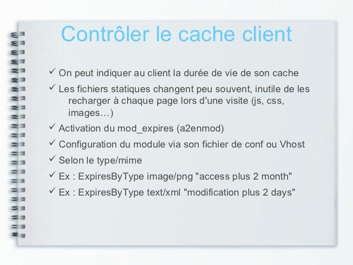 Contrôler le cache client On peut indiquer au client la durée de vie de son cache Les fichiers statiques changent peu so...