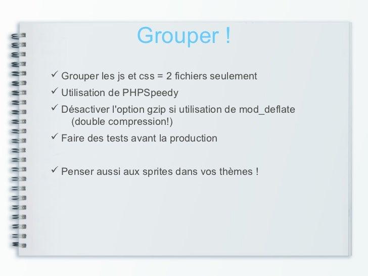 Grouper ! Grouper les js et css = 2 fichiers seulement Utilisation de PHPSpeedy Désactiver loption gzip si utilisation ...