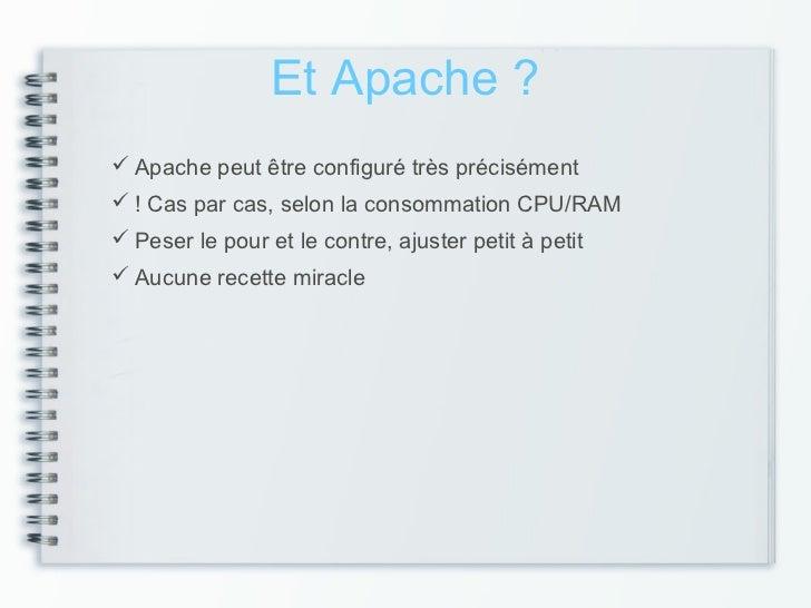 Et Apache ? Apache peut être configuré très précisément ! Cas par cas, selon la consommation CPU/RAM Peser le pour et l...
