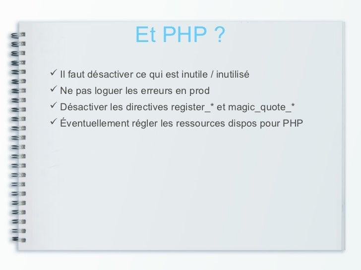 Et PHP ? Il faut désactiver ce qui est inutile / inutilisé Ne pas loguer les erreurs en prod Désactiver les directives ...