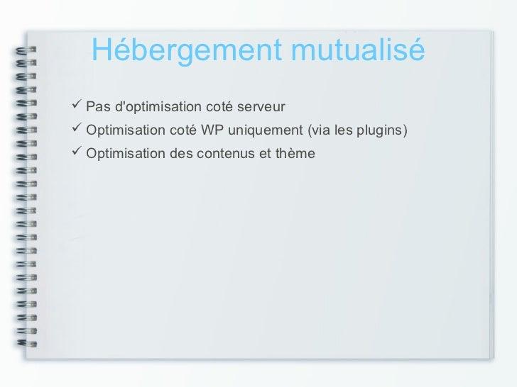 Hébergement mutualisé Pas doptimisation coté serveur Optimisation coté WP uniquement (via les plugins) Optimisation des...