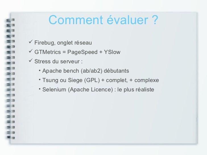 Comment évaluer ? Firebug, onglet réseau GTMetrics = PageSpeed + YSlow Stress du serveur :   • Apache bench (ab/ab2) dé...