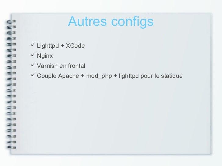 Autres configs Lighttpd + XCode Nginx Varnish en frontal Couple Apache + mod_php + lighttpd pour le statique