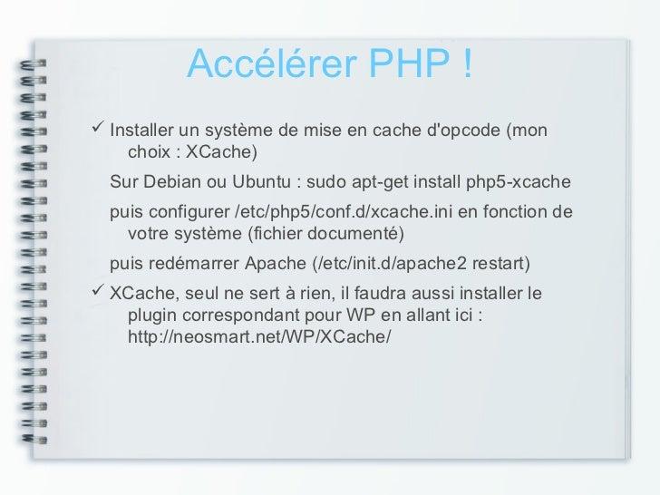 Accélérer PHP ! Installer un système de mise en cache dopcode (mon    choix : XCache)  Sur Debian ou Ubuntu : sudo apt-ge...
