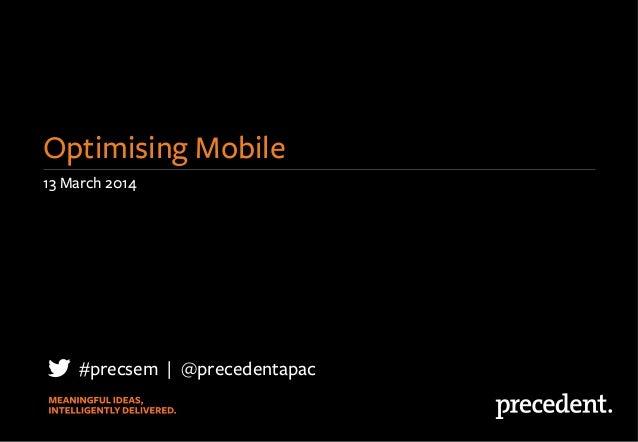 13 March 2014 Optimising Mobile #precsem   @precedentapac