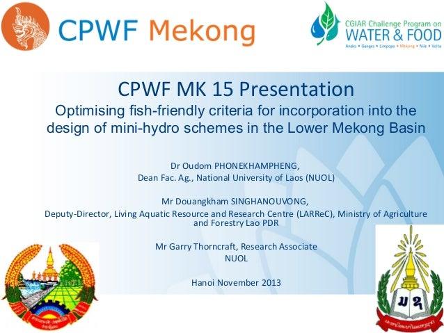 CPWF MK 15 Presentation  Optimising fish-friendly criteria for incorporation into the design of mini-hydro schemes in the ...
