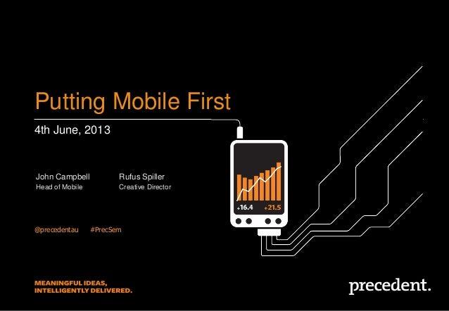 4th June, 2013Putting Mobile First@precedentau ##PrecSemJohn CampbellHead of MobileRufus SpillerCreative Director