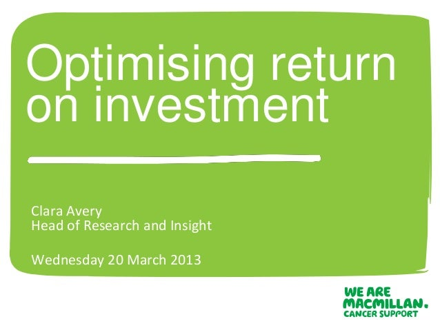 Optimising returnon investmentClara AveryHead of Research and InsightWednesday 20 March 2013
