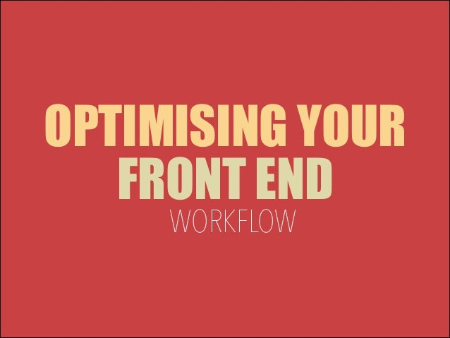 OPTIMISING YOUR FRONT END WORKFLOW