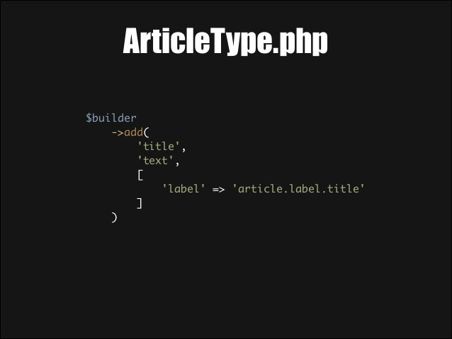 ArticleType.php $builder ->add( 'title', 'text', [ 'label' => 'article.label.title' ] )  For all properties in the...