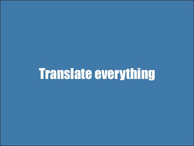 Translate everything All titles, actions, single words Translations per 'section'