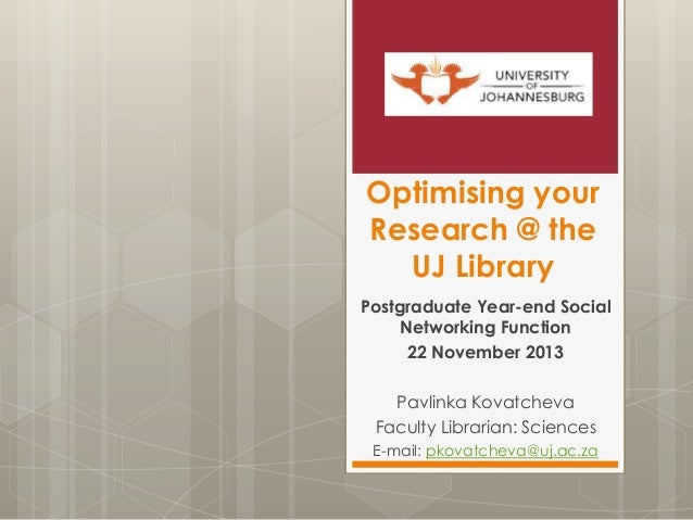 Optimising your Research @ the UJ Library Postgraduate Year-end Social Networking Function 22 November 2013 Pavlinka Kovat...