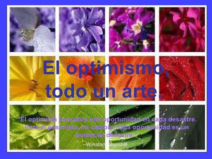 """El optimismo, todo un arte.   """" El optimista descubre una oportunidad en cada desastre. Para el pesimista, en cambio, toda..."""