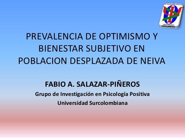 PREVALENCIA DE OPTIMISMO Y    BIENESTAR SUBJETIVO ENPOBLACION DESPLAZADA DE NEIVA      FABIO A. SALAZAR-PIÑEROS   Grupo de...