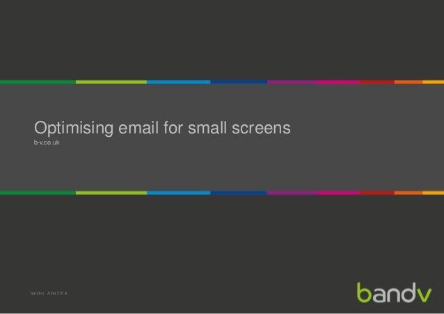 Optimising email for small screens b-v.co.uk bandv | June 2016