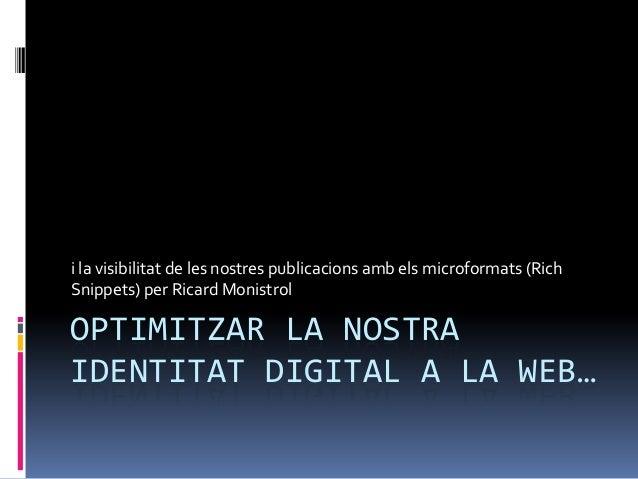 OPTIMITZAR LA NOSTRAIDENTITAT DIGITAL A LA WEB…i la visibilitat de les nostres publicacions amb els microformats (RichSnip...