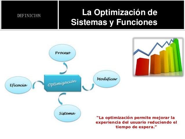 """DEFINICION      La Optimización de             Sistemas y Funciones                   """"La optimización permite mejorar la ..."""