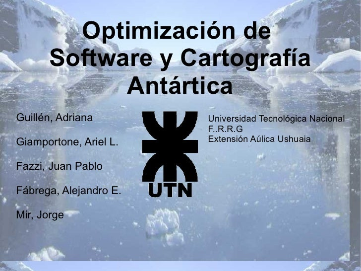 Optimización de  Software y Cartografía Antártica <ul><li>Guillén, Adriana </li></ul><ul><li>Giamportone, Ariel L. </li></...