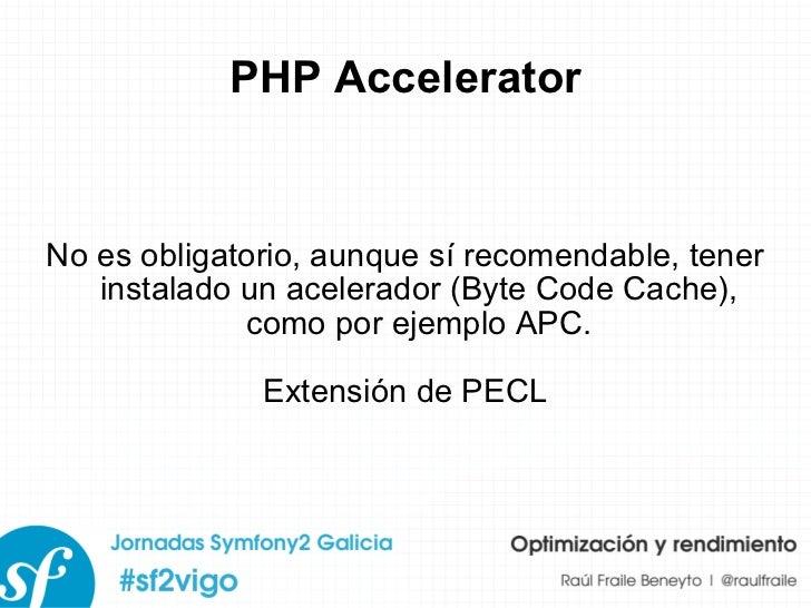 PHP Accelerator No es obligatorio, aunque sí recomendable, tener instalado un acelerador (Byte Code Cache), como por ejemp...