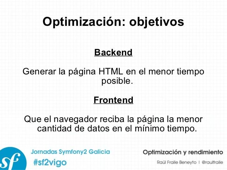 Optimización: objetivos Backend Generar la página HTML en el menor tiempo posible. Frontend Que el navegador reciba la pág...