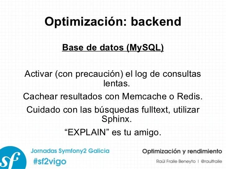 Optimización: backend Base de datos (MySQL) Activar (con precaución) el log de consultas lentas. Cachear resultados con Me...