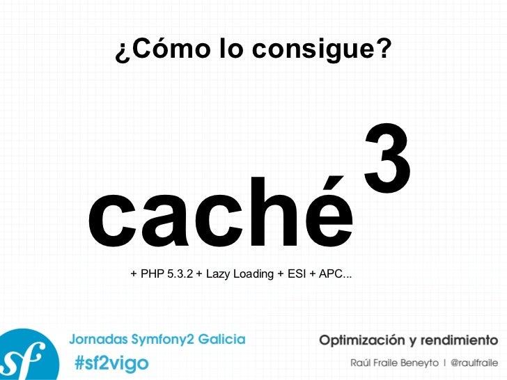 ¿Cómo lo consigue? caché 3 + PHP 5.3.2 + Lazy Loading + ESI + APC...