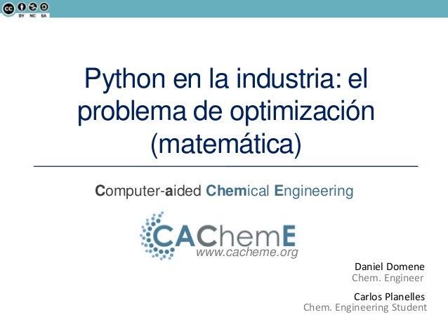 Computer-aided Chemical Engineering www.cacheme.org Chem. Engineer Daniel Domene Python en la industria: el problema de op...