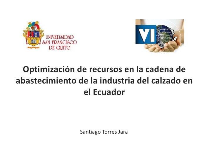 Optimización de recursos en la cadena de abastecimiento de la industria del calzado en el Ecuador<br />Santiago Torres Jar...