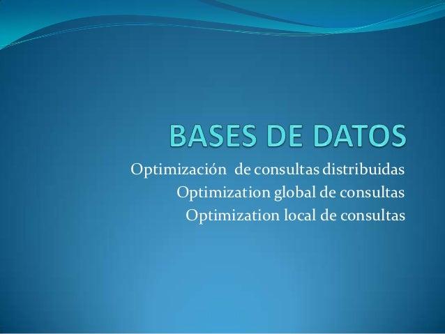 Optimización de consultas distribuidas     Optimization global de consultas       Optimization local de consultas