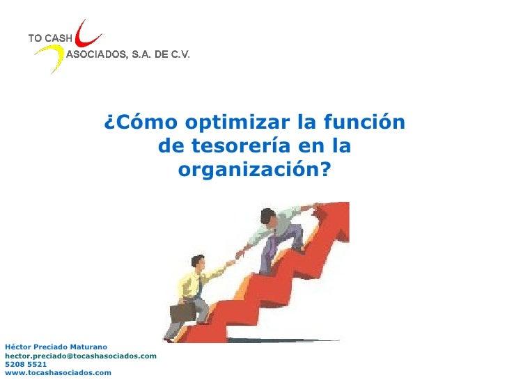 ¿Cómo optimizar la función de tesorería en la organización? Héctor Preciado Maturano [email_address] 5208 5521 www.tocasha...
