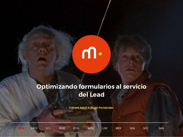 1 BCN MAD SCL MDE LIM MEXBOG MIA SFOBUE SAN Optimizando formularios al servicio del Lead Gerard Adell & Hugo Fernández