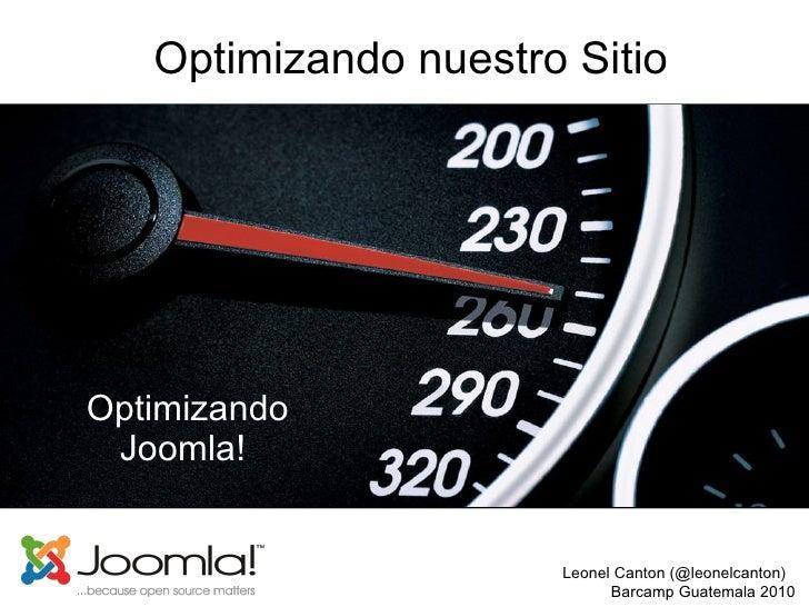 Optimizando nuestro Sitio Optimizando Joomla!  Leonel Canton (@leonelcanton)  Barcamp Guatemala 2010