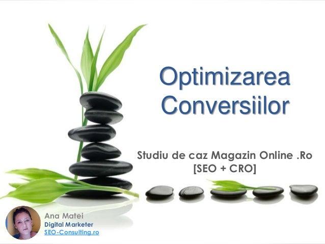 Optimizarea Conversiilor Studiu de caz Magazin Online .Ro [SEO + CRO] Ana Matei Digital Marketer SEO-Consulting.ro
