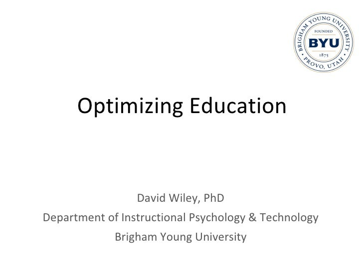 Optimizing Education <ul><li>David Wiley, PhD </li></ul><ul><li>Department of Instructional Psychology & Technology </li><...