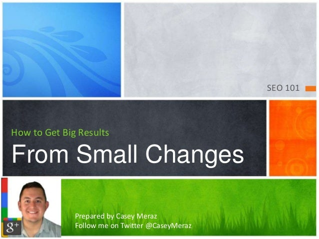 SEO 101  How to Get Big Results  From Small Changes  Prepared by Casey Meraz  Follow me on Twitter @CaseyMeraz