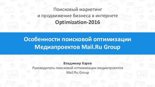 Особенности поисковой оптимизации Медиапроектов Mail.Ru Group Владимир Харев Руководитель поисковой оптимизации медиапроек...