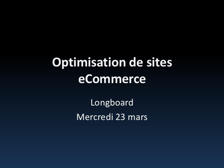 Optimisation de sites eCommerce<br />Longboard<br />Mercredi 23 mars<br />
