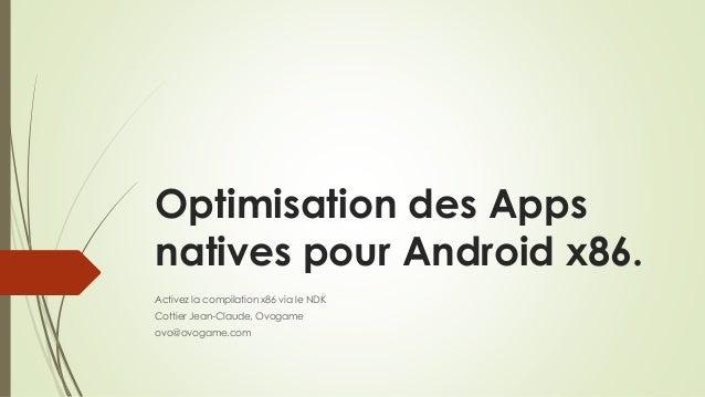 Optimisation des Apps natives pour Android x86. Activez la compilation x86 via le NDK Cottier Jean-Claude, Ovogame ovo@ovo...