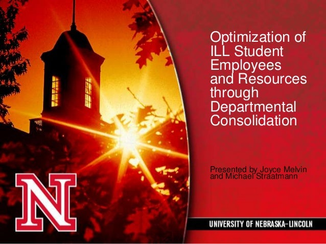 Optimization of ILL Student Employees and Resources through Departmental Consolidation Presented by Joyce Melvin and Micha...