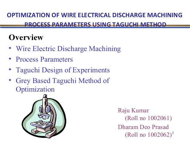 OPTIMIZATION OF WIRE ELECTRICAL DISCHARGE MACHINING PROCESS PARAMETERS USING TAGUCHI METHOD  Overview • • • •  Wire Electr...