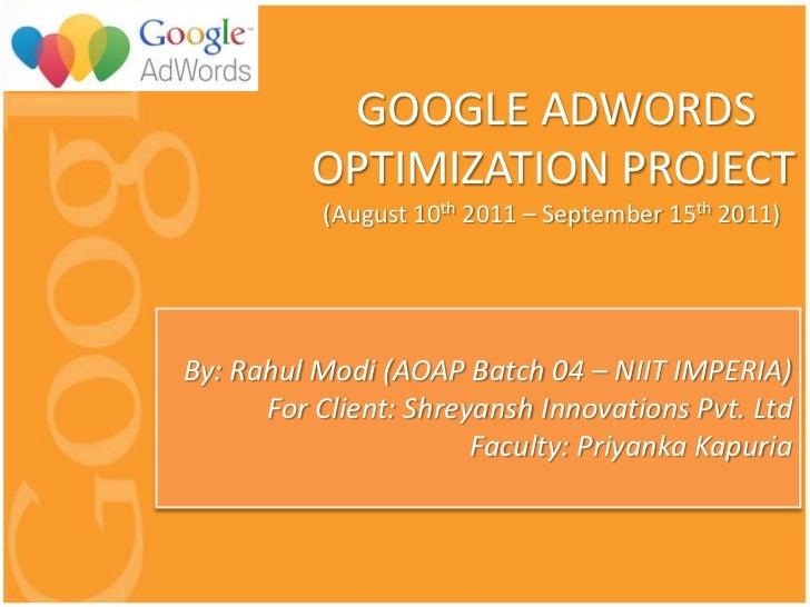 GOOGLE ADWORDS          OPTIMIZATION PROJECT           (August 10th 2011 – September 15th 2011)By: Rahul Modi (AOAP Batch ...
