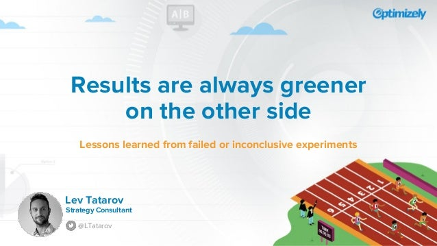 Results are always greener on the other side Lessons learned from failed or inconclusive experiments Strategy Consultant @...