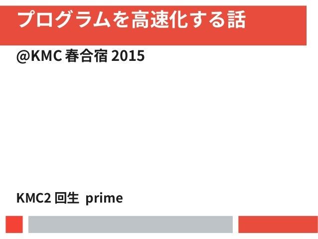 プログラムを高速化する話 @KMC 春合宿 2015 KMC2 回生 prime