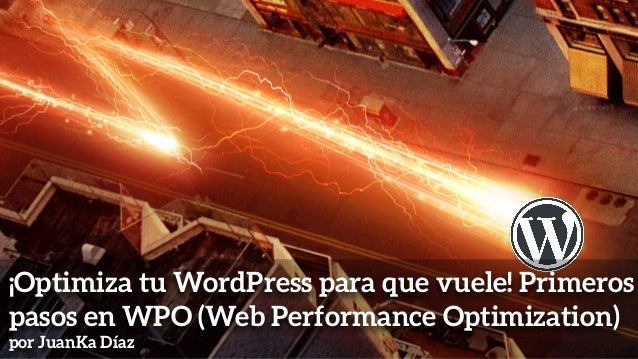 ¡Optimiza tu WordPress para que vuele! Primeros pasos en WPO (Web Performance Optimization) por JuanKa Díaz