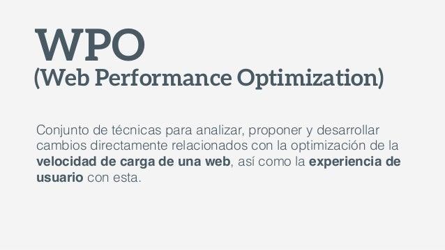 WPO (Web Performance Optimization) Conjunto de técnicas para analizar, proponer y desarrollar cambios directamente relacio...