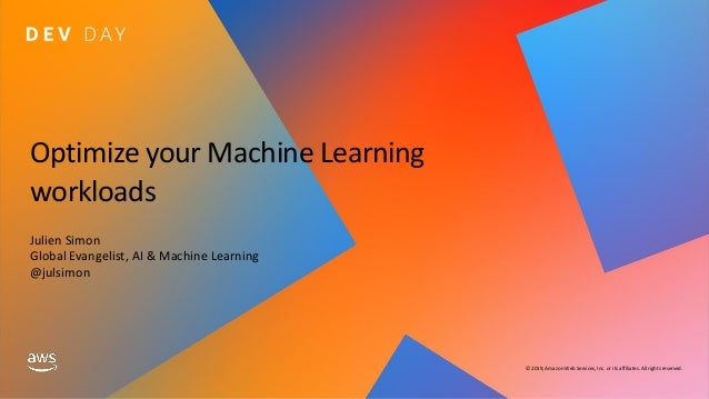 © 2019, Amazon Web Services, Inc. or its affiliates. All rights reserved. Optimize your Machine Learning workloads Julien ...
