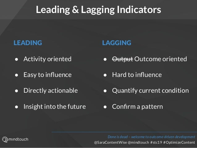 @SaraContentWise @mindtouch #stc19 #OptimizeContent Leading & Lagging Indicators LEADING ● Activity oriented ● Easy to infl...